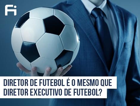 Análise de Mercado - Diretor de Futebol é o mesmo que Diretor Executivo de Futebol?